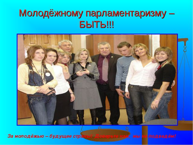 Молодёжному парламентаризму – БЫТЬ!!! За молодёжью – будущее страны! Доверьте...