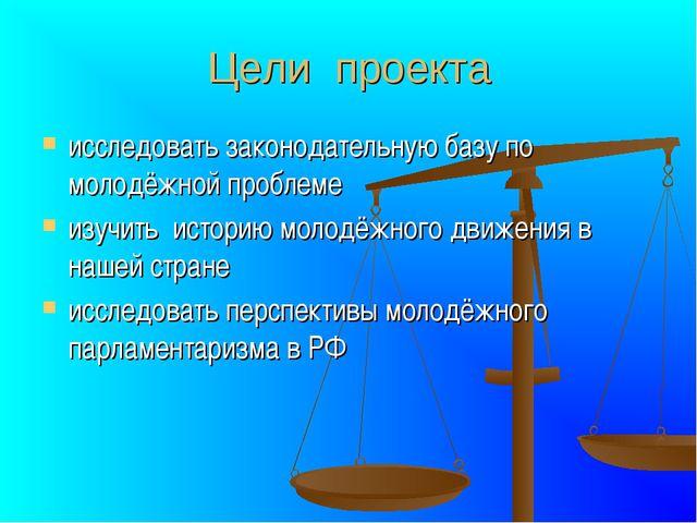 Цели проекта исследовать законодательную базу по молодёжной проблеме изучить...