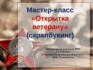 Мастер-класс «Открытка ветерану» (скрапбукинг) Подготовила учитель МОУ «Гимна