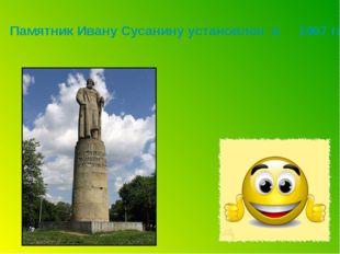 Памятник Ивану Сусанину установлен в 1967 году