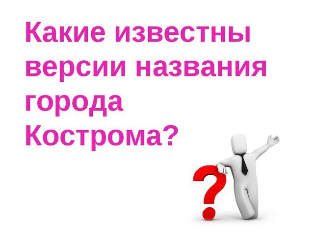 Какие известны версии названия города Кострома?