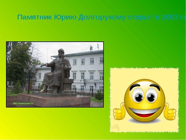 Памятник Юрию Долгорукому открыт в 2003 году