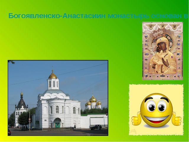 Богоявленско-Анастасиин монастырь основан в 15 веке, сейчас женский монастырь...