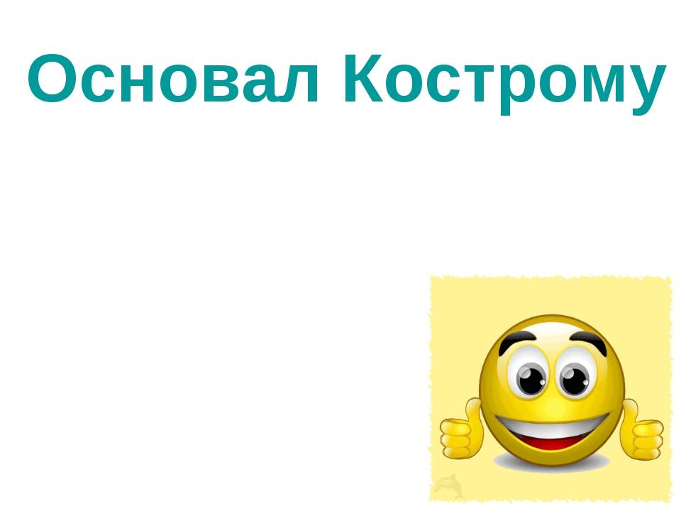 Основал Кострому князь Юрий Долгорукий
