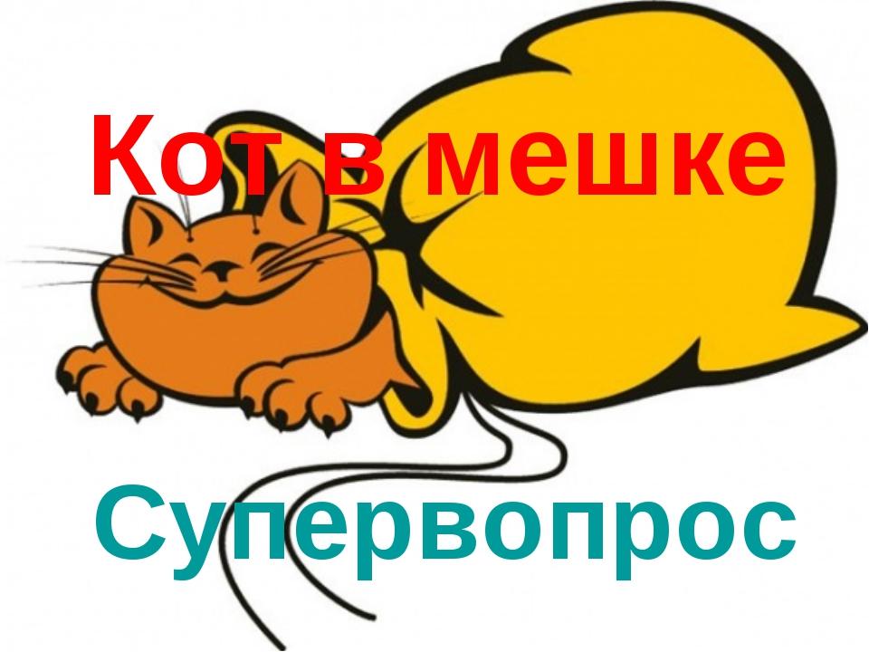 Кот в мешке Супервопрос