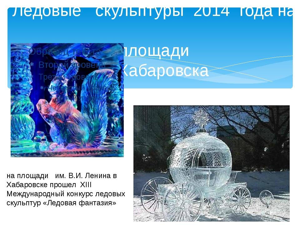 Ледовые скульптуры 2014 года на площади г. Хабаровска на площади им. В.И. Лен...