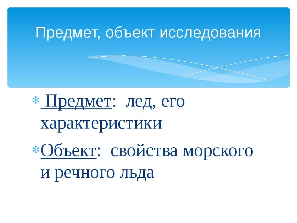 Предмет: лед, его характеристики Объект: свойства морского и речного льда Пр...