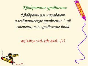 Квадратное уравнение Квадратным называют алгебраическое уравнение 2-ой степен