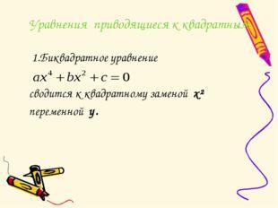 Уравнения приводящиеся к квадратным 1.Биквадратное уравнение сводится к квадр