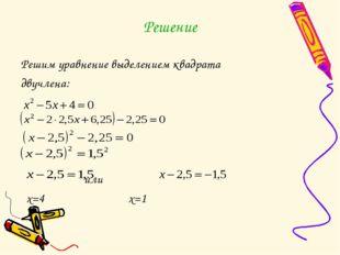 Решение Решим уравнение выделением квадрата двучлена: или х=4 х=1