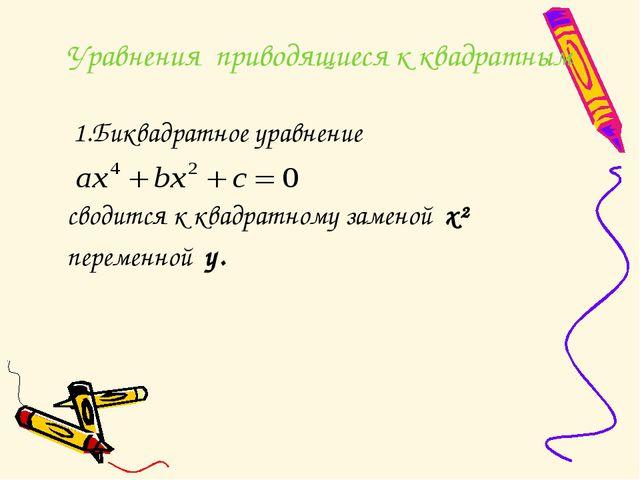 Уравнения приводящиеся к квадратным 1.Биквадратное уравнение сводится к квадр...