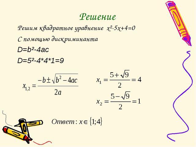 Решение Решим квадратное уравнение x²-5x+4=0 С помощью дискриминанта D=b²-4ac...