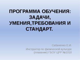 ПРОГРАММА ОБУЧЕНИЯ: ЗАДАЧИ, УМЕНИЯ,ТРЕБОВАНИЯ И СТАНДАРТ. Сабаненко Е.И. Инст