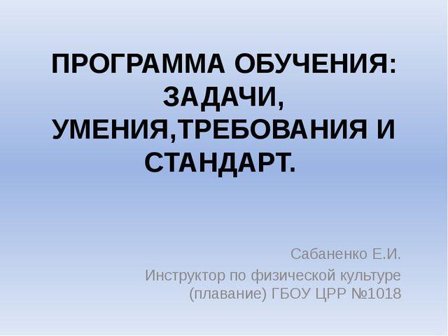 ПРОГРАММА ОБУЧЕНИЯ: ЗАДАЧИ, УМЕНИЯ,ТРЕБОВАНИЯ И СТАНДАРТ. Сабаненко Е.И. Инст...