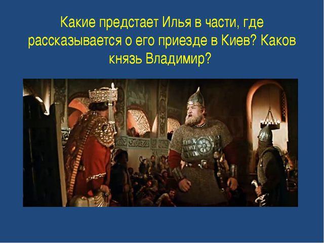 Какие предстает Илья в части, где рассказывается о его приезде в Киев? Каков...