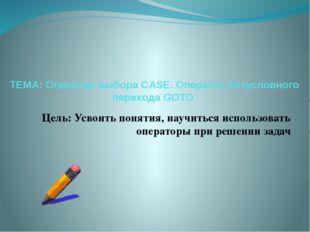 ТЕМА: Оператор выбора CASE. Оператор безусловного перехода GOTO Цель: Усвоить