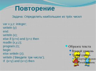 Повторение Задача: Определить наибольшее из трёх чисел var x,y,z: integer; wr