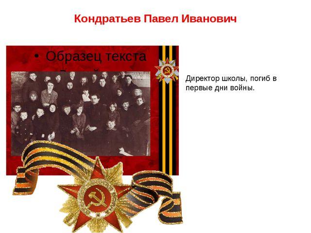 Кондратьев Павел Иванович Директор школы, погиб в первые дни войны.