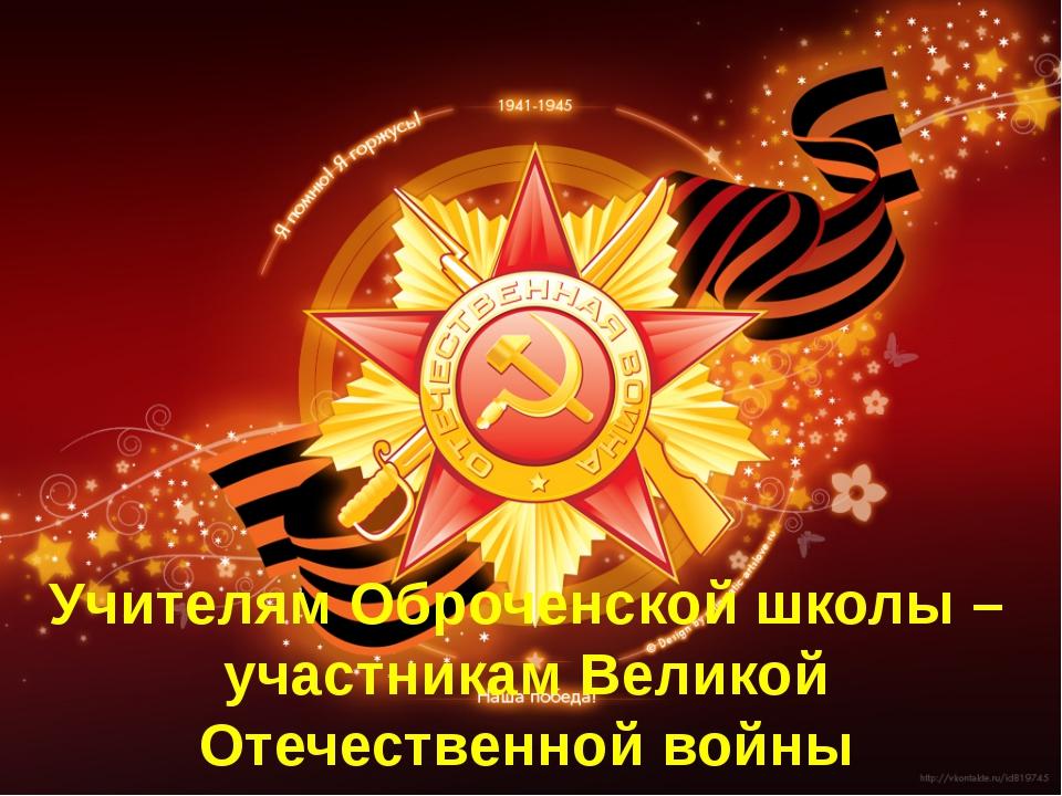 Учителям Оброченской школы –участникам Великой Отечественной войны посвящает...