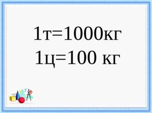 1т=1000кг 1ц=100 кг