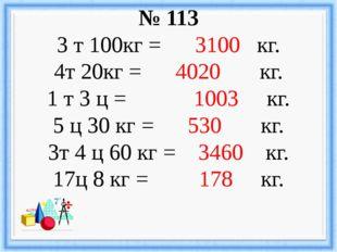 № 113 3 т 100кг = 3100 кг. 4т 20кг = 4020 кг. 1 т 3 ц = 1003 кг. 5 ц 30 кг =