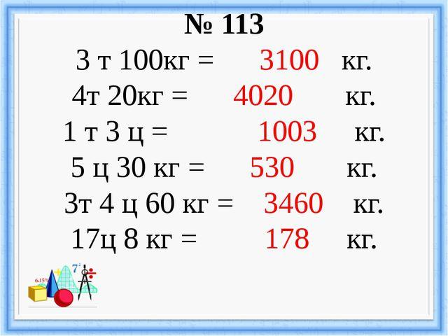 № 113 3 т 100кг = 3100 кг. 4т 20кг = 4020 кг. 1 т 3 ц = 1003 кг. 5 ц 30 кг =...