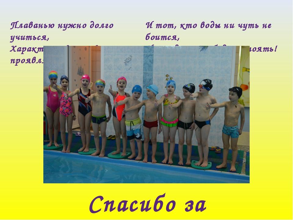 Плаванью нужно долго учиться, Характер и волю свои проявлять. И тот, кто воды...