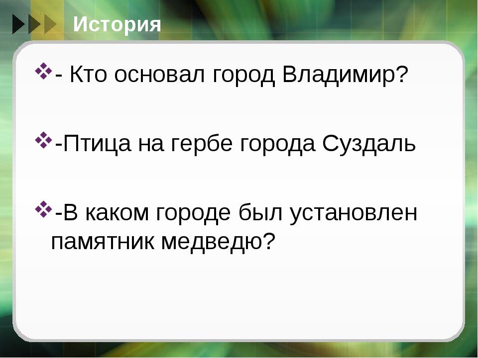 История - Кто основал город Владимир? -Птица на гербе города Суздаль -В каком...