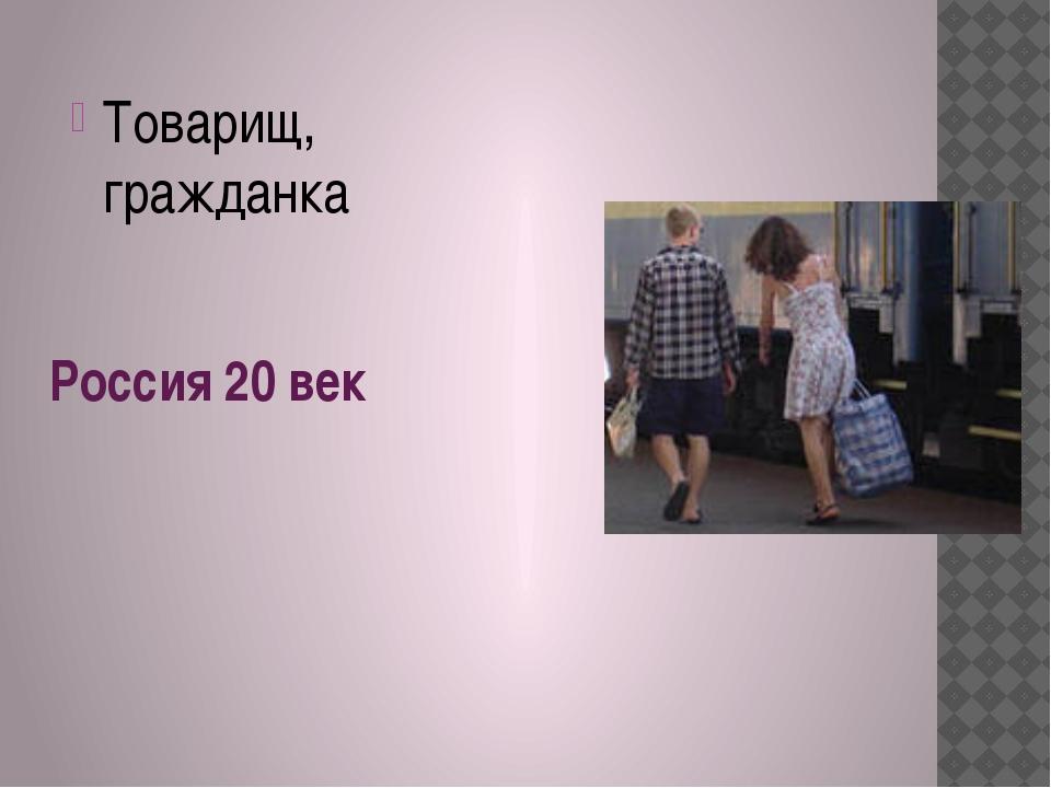 Россия 20 век Товарищ, гражданка