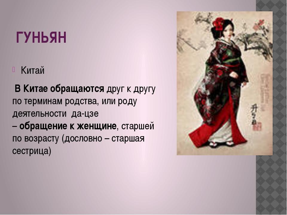 ГУНЬЯН Китай ВКитаеобращаютсядруг к другу по терминам родства,или роду д...