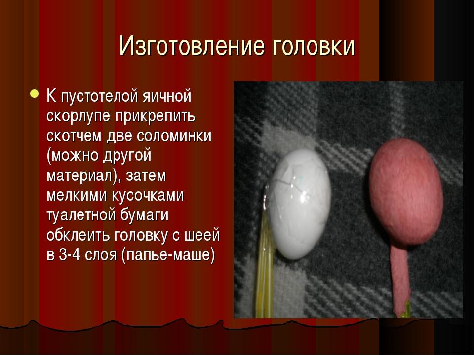 Изготовление головки К пустотелой яичной скорлупе прикрепить скотчем две соло...