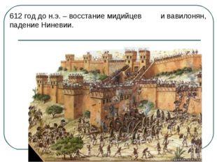 612 год до н.э. – восстание мидийцев и вавилонян, падение Ниневии.