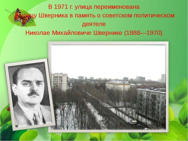 В 1971 г. улица переименована в улицу Шверника в память о советском политиче...