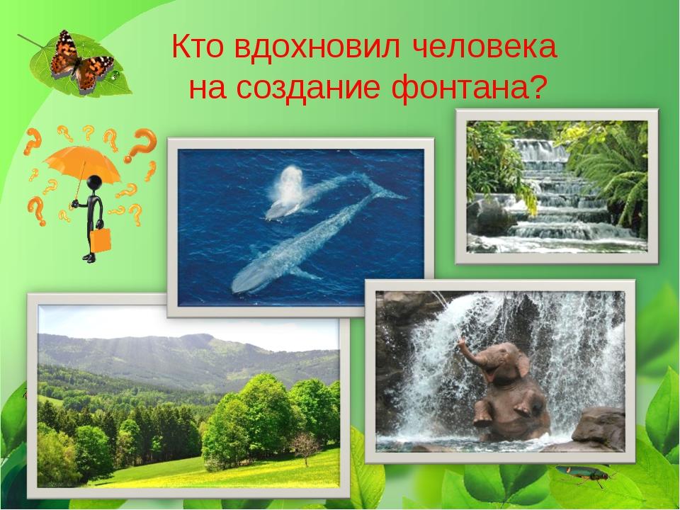 Кто вдохновил человека на создание фонтана?
