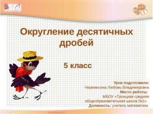 Округление десятичных дробей 5 класс Урок подготовила: Черемисина Любовь Влад