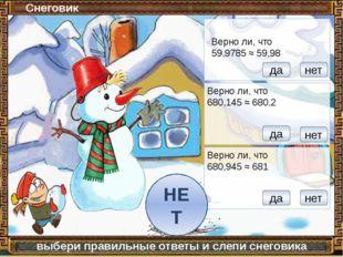 Снеговик выбери правильные ответы и слепи снеговика Верно ли, что 59,9785 ≈