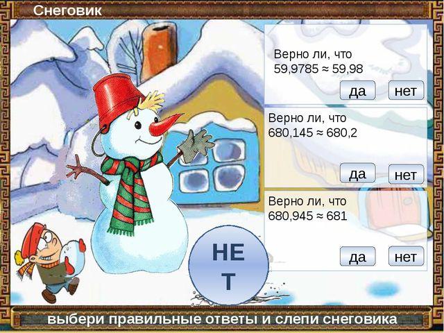 Снеговик выбери правильные ответы и слепи снеговика Верно ли, что 59,9785 ≈...
