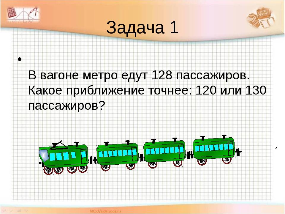 Задача 1 В вагоне метро едут 128 пассажиров. Какое приближение точнее: 120 ил...