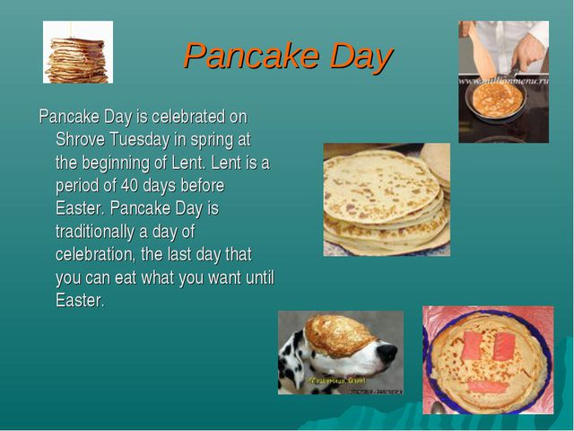 Pancake Day Pancake Day is celebrated on Shrove Tuesday in spring at the begi...