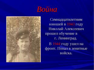 Война Семнадцатилетним юношей в 1943 году Николай Алексеевич прошел обучение