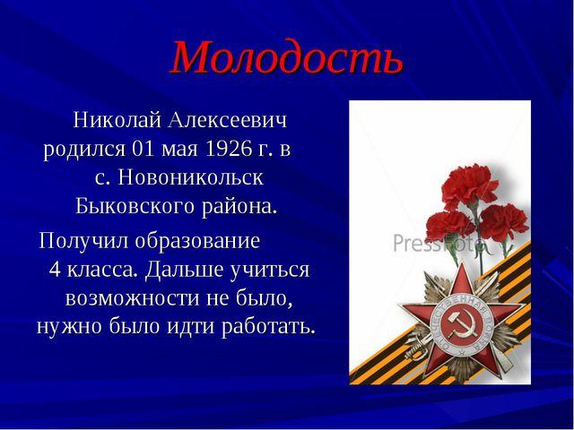 Молодость Николай Алексеевич родился 01 мая 1926 г. в с. Новоникольск Быковск...