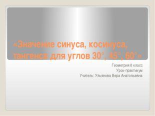 «Значение синуса, косинуса, тангенса для углов 30°, 45°, 60°» Геометрия 8 кла
