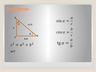 Повторение B C A c=10 a b=8 a=?