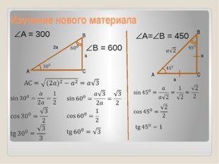 Изучение нового материала A C B 2a a A B C a a A = 300 B = 600 A=B = 450