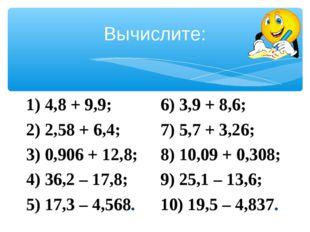 Вычислите: 1) 4,8 + 9,9; 2) 2,58 + 6,4; 3) 0,906 + 12,8; 4) 36,2 – 17,8; 5) 1
