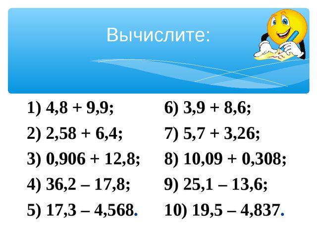 Вычислите: 1) 4,8 + 9,9; 2) 2,58 + 6,4; 3) 0,906 + 12,8; 4) 36,2 – 17,8; 5) 1...