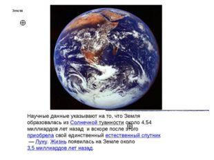 Земля  Земля Научные данные указывают на то, что Земля образовалась из Солне