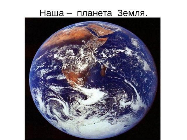 Наша – планета Земля.