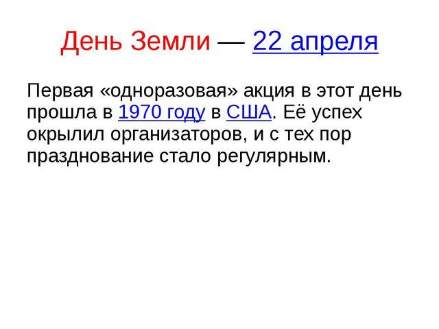 День Земли— 22 апреля Первая «одноразовая» акция в этот день прошла в 1970 г...