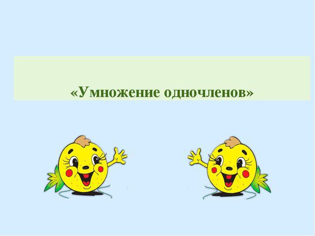 «Умножение одночленов»